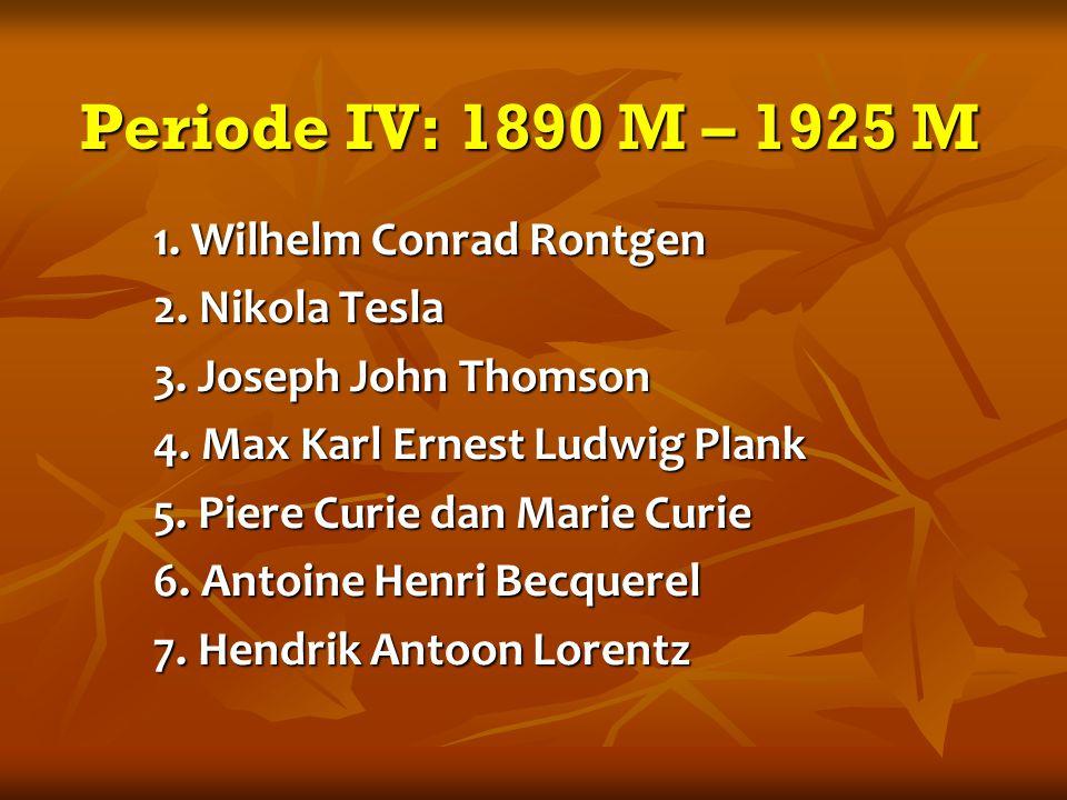 Periode IV: 1890 M – 1925 M 1. Wilhelm Conrad Rontgen 2.