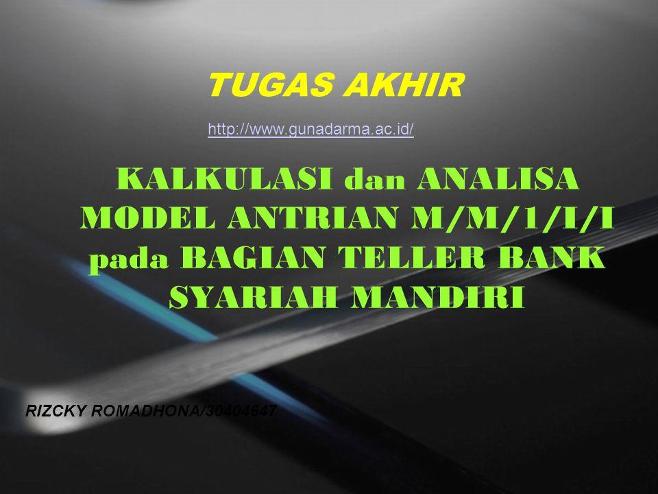 TUGAS AKHIR KALKULASI dan ANALISA MODEL ANTRIAN M/M/1/I/I pada BAGIAN TELLER BANK SYARIAH MANDIRI RIZCKY ROMADHONA/30404647 http://www.gunadarma.ac.id/