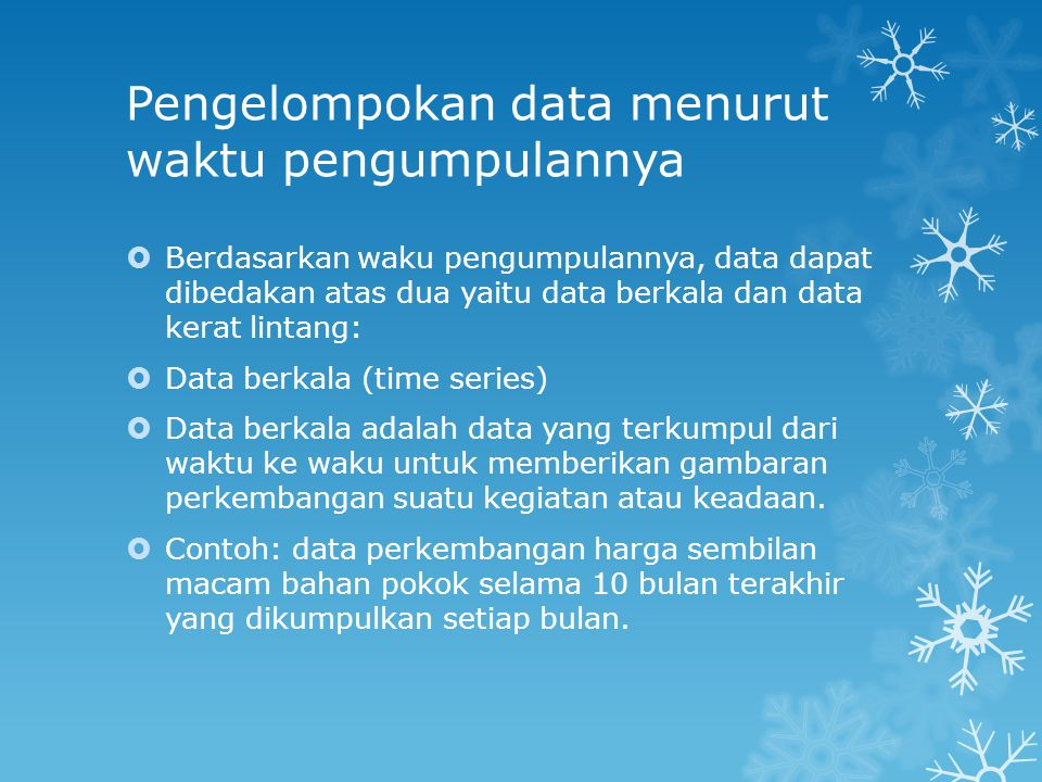 Data kerat lintang (cross section)  Data kerat lintang adalah data yang terkumpul pada suatu waktu tertentu untuk memberikan gambaran perkembangan suatu kegaitan atau keadaan waktu itu: contoh data sensus penduduk 1990