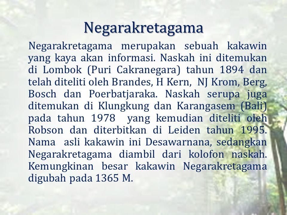 Negarakretagama Negarakretagama merupakan sebuah kakawin yang kaya akan informasi. Naskah ini ditemukan di Lombok (Puri Cakranegara) tahun 1894 dan te