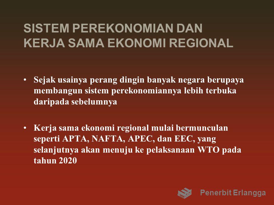 SISTEM PEREKONOMIAN DAN KERJA SAMA EKONOMI REGIONAL Sejak usainya perang dingin banyak negara berupaya membangun sistem perekonomiannya lebih terbuka daripada sebelumnya Kerja sama ekonomi regional mulai bermunculan seperti APTA, NAFTA, APEC, dan EEC, yang selanjutnya akan menuju ke pelaksanaan WTO pada tahun 2020 Penerbit Erlangga