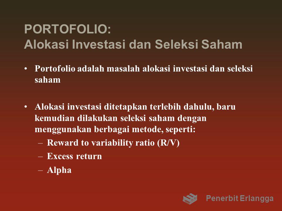 PORTOFOLIO: Alokasi Investasi dan Seleksi Saham Portofolio adalah masalah alokasi investasi dan seleksi saham Alokasi investasi ditetapkan terlebih dahulu, baru kemudian dilakukan seleksi saham dengan menggunakan berbagai metode, seperti: –Reward to variability ratio (R/V) –Excess return –Alpha Penerbit Erlangga