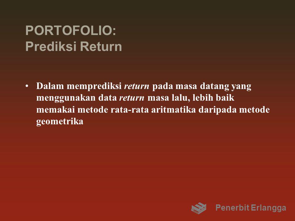 PORTOFOLIO: Prediksi Return Dalam memprediksi return pada masa datang yang menggunakan data return masa lalu, lebih baik memakai metode rata-rata aritmatika daripada metode geometrika Penerbit Erlangga
