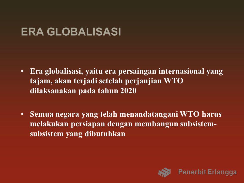 ERA GLOBALISASI Era globalisasi, yaitu era persaingan internasional yang tajam, akan terjadi setelah perjanjian WTO dilaksanakan pada tahun 2020 Semua negara yang telah menandatangani WTO harus melakukan persiapan dengan membangun subsistem- subsistem yang dibutuhkan Penerbit Erlangga