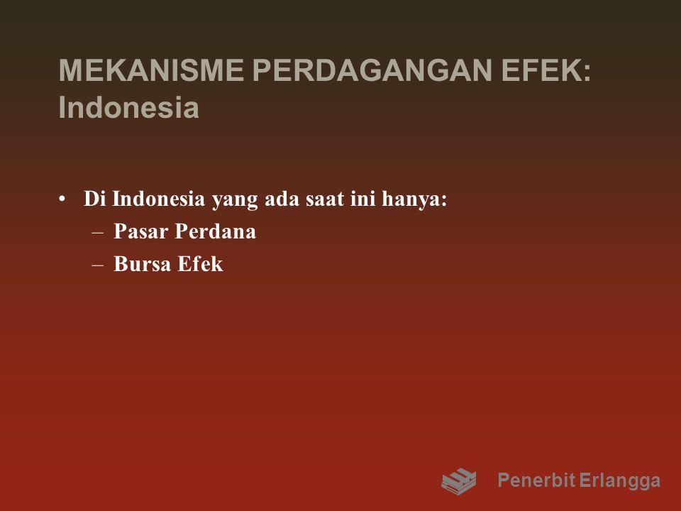 MEKANISME PERDAGANGAN EFEK: Indonesia Di Indonesia yang ada saat ini hanya: –Pasar Perdana –Bursa Efek Penerbit Erlangga