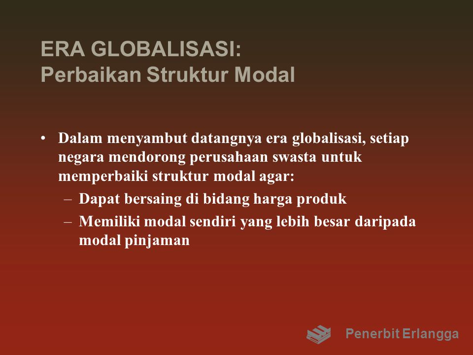 ERA GLOBALISASI: Perbaikan Struktur Modal Dalam menyambut datangnya era globalisasi, setiap negara mendorong perusahaan swasta untuk memperbaiki struktur modal agar: –Dapat bersaing di bidang harga produk –Memiliki modal sendiri yang lebih besar daripada modal pinjaman Penerbit Erlangga
