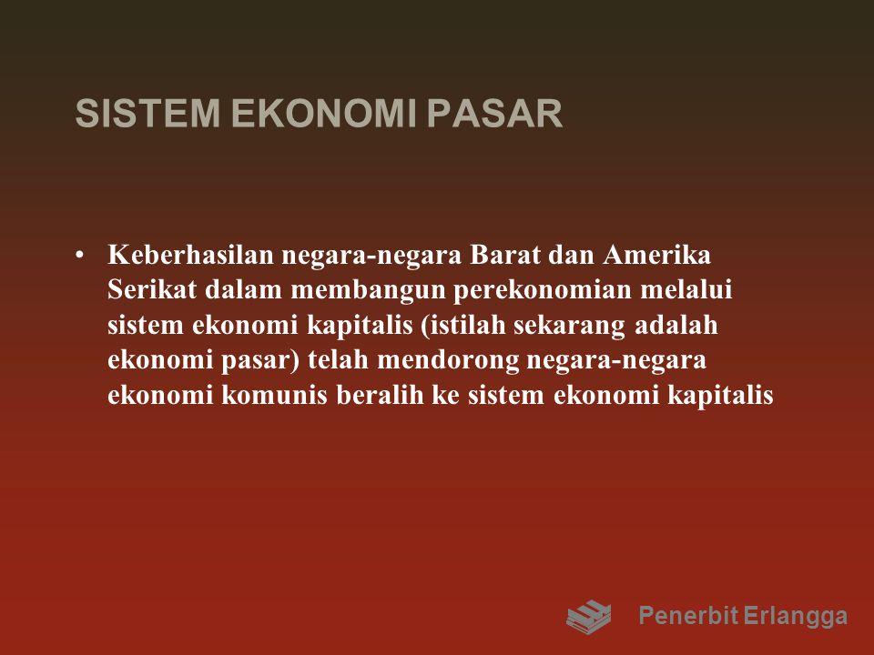SISTEM EKONOMI PASAR Keberhasilan negara-negara Barat dan Amerika Serikat dalam membangun perekonomian melalui sistem ekonomi kapitalis (istilah sekarang adalah ekonomi pasar) telah mendorong negara-negara ekonomi komunis beralih ke sistem ekonomi kapitalis Penerbit Erlangga