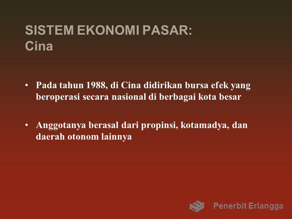 SISTEM EKONOMI PASAR: Cina Pada tahun 1988, di Cina didirikan bursa efek yang beroperasi secara nasional di berbagai kota besar Anggotanya berasal dari propinsi, kotamadya, dan daerah otonom lainnya Penerbit Erlangga