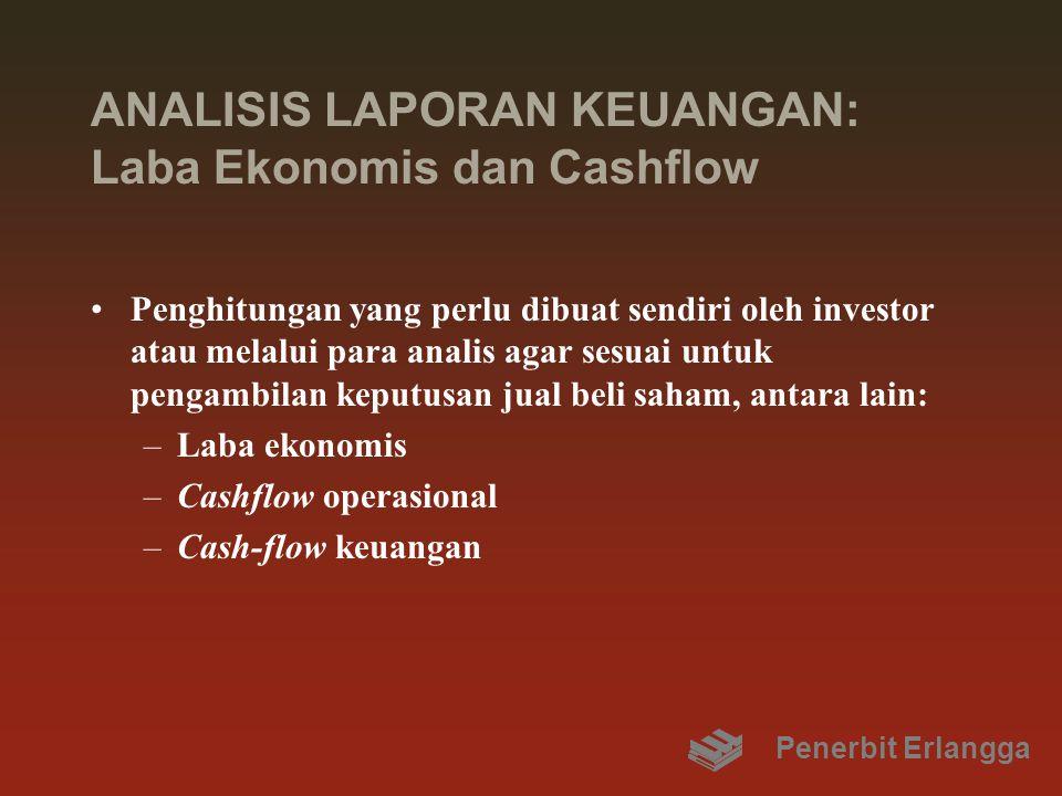 ANALISIS LAPORAN KEUANGAN: Laba Ekonomis dan Cashflow Penghitungan yang perlu dibuat sendiri oleh investor atau melalui para analis agar sesuai untuk pengambilan keputusan jual beli saham, antara lain: –Laba ekonomis –Cashflow operasional –Cash-flow keuangan Penerbit Erlangga