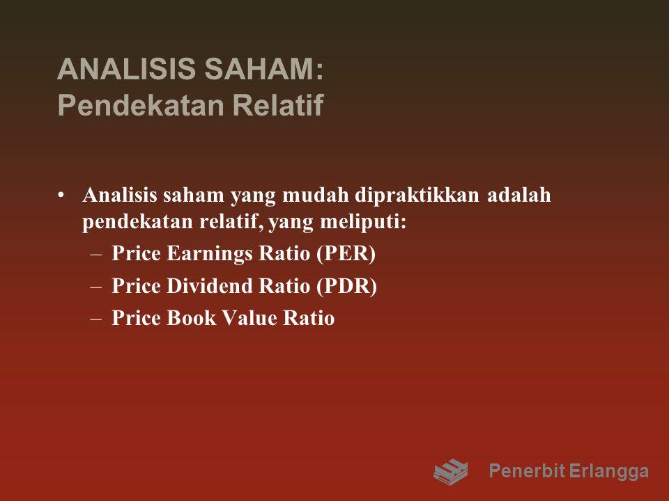 ANALISIS SAHAM: Pendekatan Relatif Analisis saham yang mudah dipraktikkan adalah pendekatan relatif, yang meliputi: –Price Earnings Ratio (PER) –Price Dividend Ratio (PDR) –Price Book Value Ratio Penerbit Erlangga