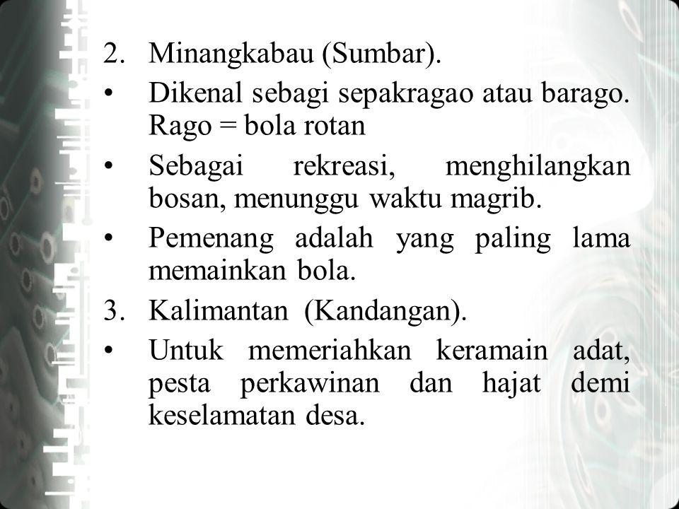2.Minangkabau (Sumbar). Dikenal sebagi sepakragao atau barago. Rago = bola rotan Sebagai rekreasi, menghilangkan bosan, menunggu waktu magrib. Pemenan