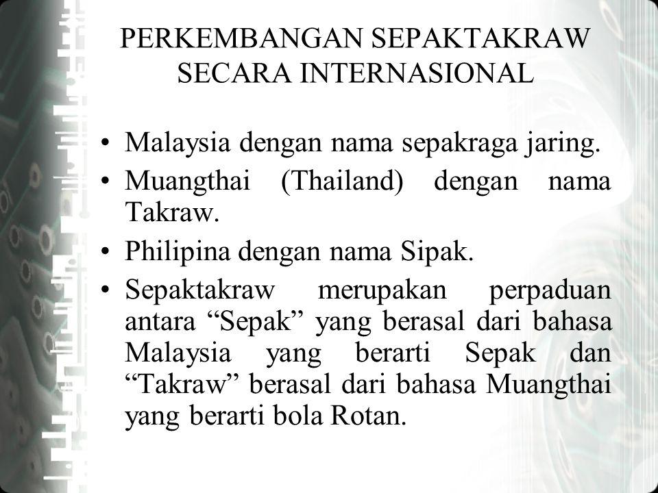 PERKEMBANGAN SEPAKTAKRAW SECARA INTERNASIONAL Malaysia dengan nama sepakraga jaring. Muangthai (Thailand) dengan nama Takraw. Philipina dengan nama Si
