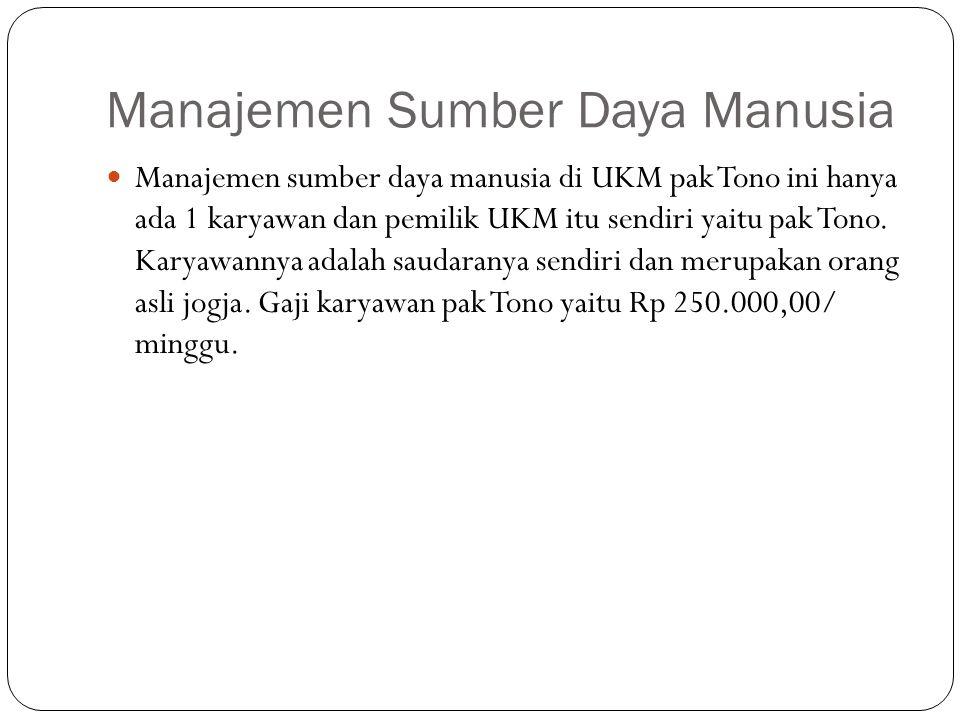 Manajemen Sumber Daya Manusia Manajemen sumber daya manusia di UKM pak Tono ini hanya ada 1 karyawan dan pemilik UKM itu sendiri yaitu pak Tono.
