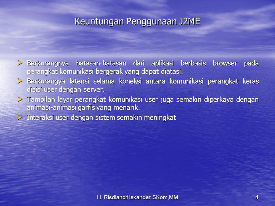 H. Risdiandri Iskandar, SKom,MM4 Keuntungan Penggunaan J2ME  Berkurangnya batasan-batasan dari aplikasi berbasis browser pada perangkat komunikasi be