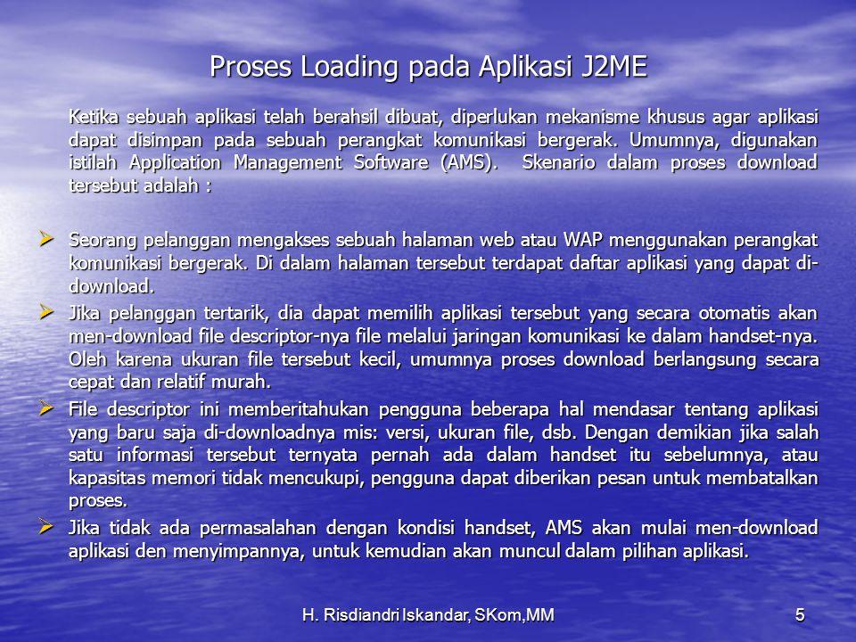 H. Risdiandri Iskandar, SKom,MM5 Proses Loading pada Aplikasi J2ME Ketika sebuah aplikasi telah berahsil dibuat, diperlukan mekanisme khusus agar apli