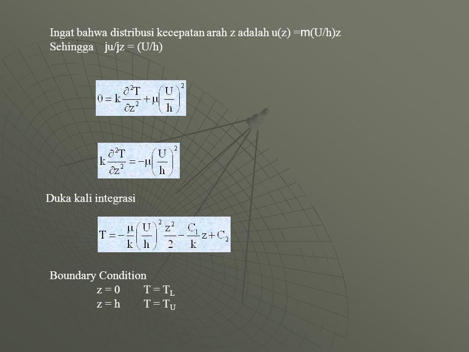 Ingat bahwa distribusi kecepatan arah z adalah u(z) = m (U/h)z Sehingga j u/ j z = (U/h) Duka kali integrasi Boundary Condition z = 0 T = T L z = h T = T U