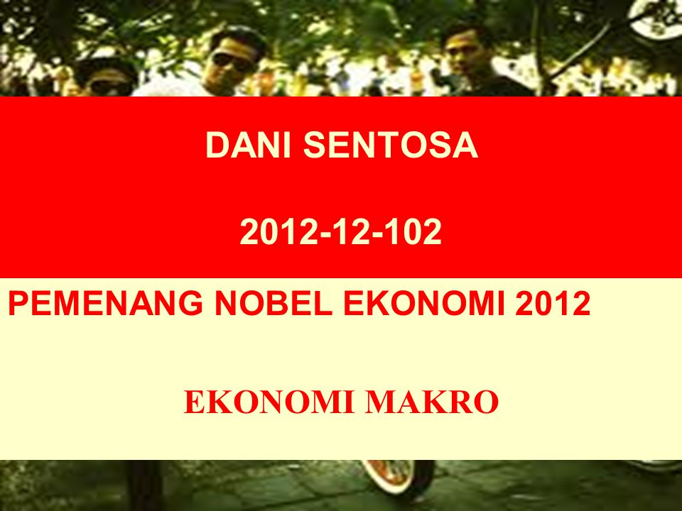 DANI SENTOSA 2012-12-102 PEMENANG NOBEL EKONOMI 2012 EKONOMI MAKRO