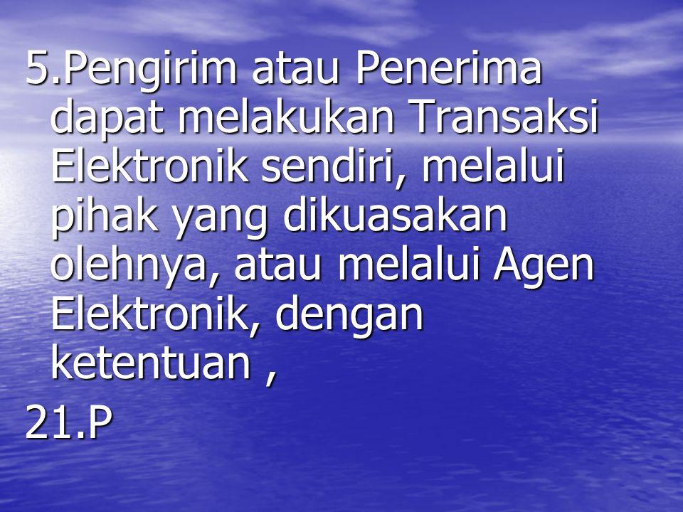 5.Pengirim atau Penerima dapat melakukan Transaksi Elektronik sendiri, melalui pihak yang dikuasakan olehnya, atau melalui Agen Elektronik, dengan ketentuan, 21.P
