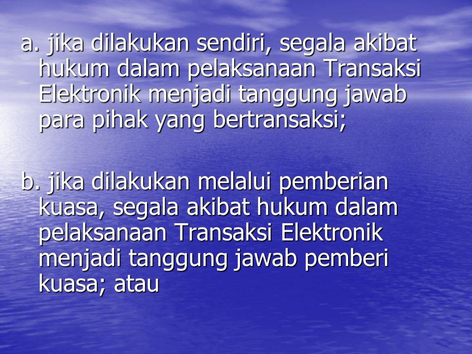 a. jika dilakukan sendiri, segala akibat hukum dalam pelaksanaan Transaksi Elektronik menjadi tanggung jawab para pihak yang bertransaksi; b. jika dil