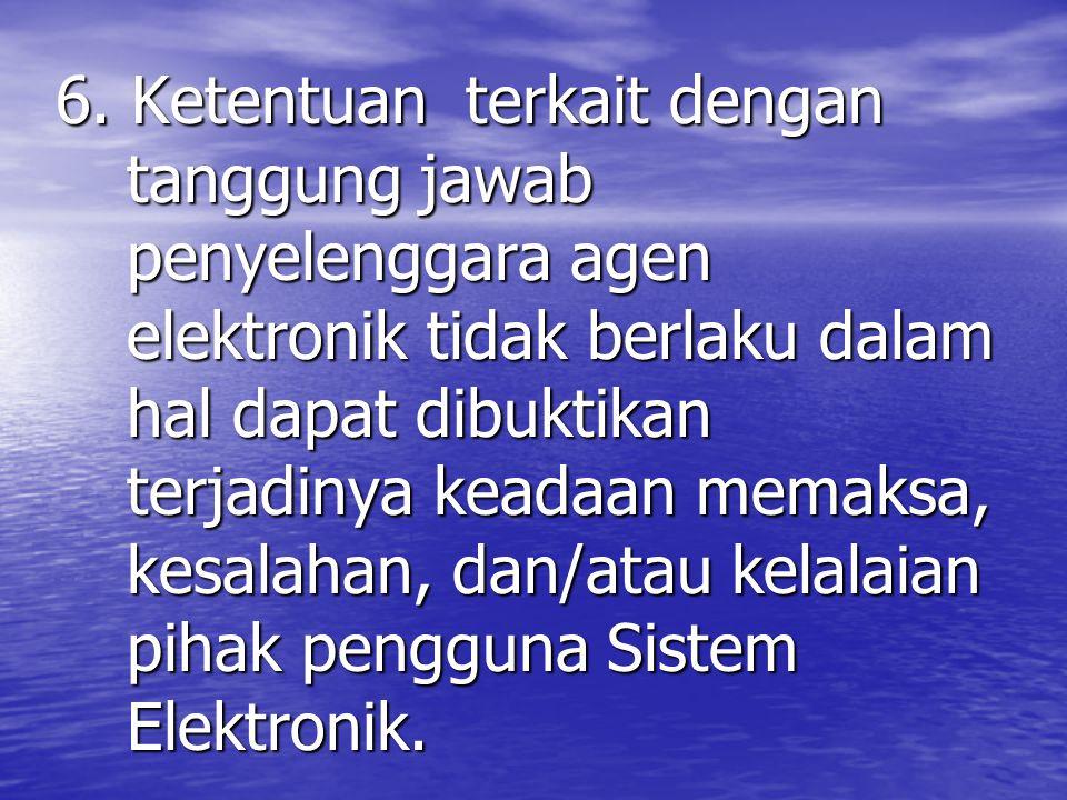 6. Ketentuan terkait dengan tanggung jawab penyelenggara agen elektronik tidak berlaku dalam hal dapat dibuktikan terjadinya keadaan memaksa, kesalaha