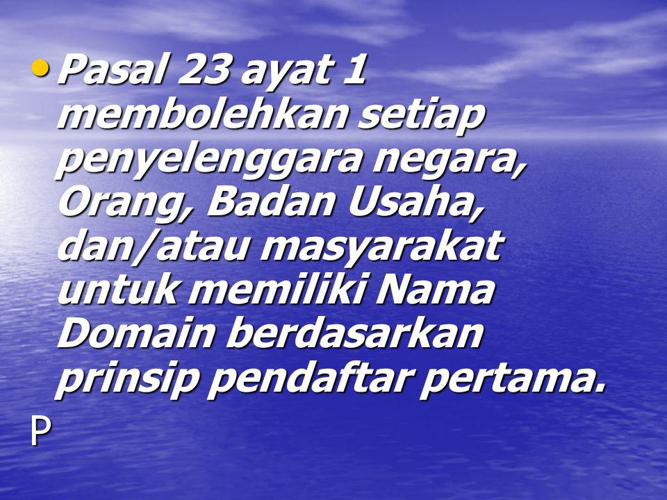 Pasal 23 ayat 1 membolehkan setiap penyelenggara negara, Orang, Badan Usaha, dan/atau masyarakat untuk memiliki Nama Domain berdasarkan prinsip pendaftar pertama.