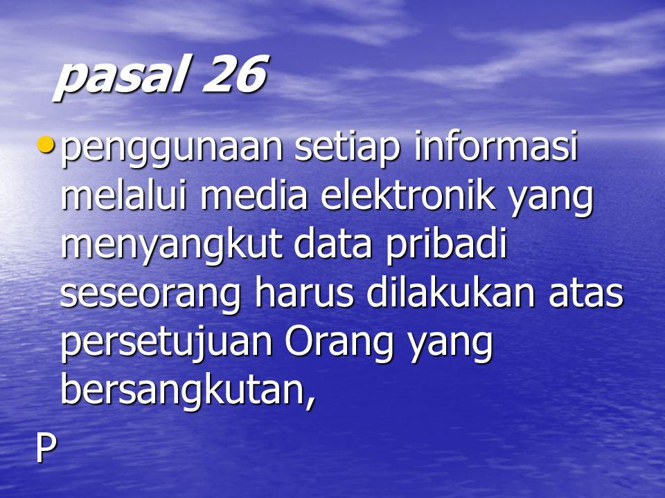 pasal 26 pasal 26 penggunaan setiap informasi melalui media elektronik yang menyangkut data pribadi seseorang harus dilakukan atas persetujuan Orang yang bersangkutan, penggunaan setiap informasi melalui media elektronik yang menyangkut data pribadi seseorang harus dilakukan atas persetujuan Orang yang bersangkutan,P