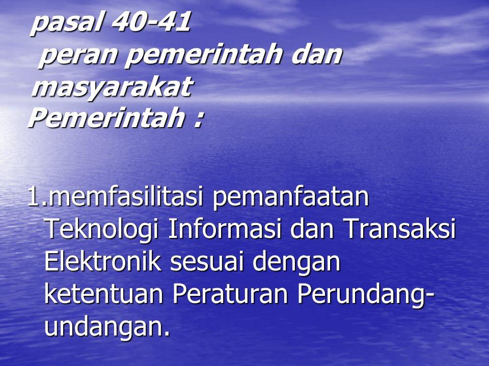 pasal 40-41 peran pemerintah dan masyarakat Pemerintah : 1.memfasilitasi pemanfaatan Teknologi Informasi dan Transaksi Elektronik sesuai dengan ketentuan Peraturan Perundang- undangan.