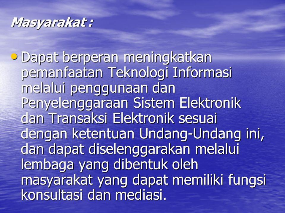 Masyarakat : Dapat berperan meningkatkan pemanfaatan Teknologi Informasi melalui penggunaan dan Penyelenggaraan Sistem Elektronik dan Transaksi Elektronik sesuai dengan ketentuan Undang-Undang ini, dan dapat diselenggarakan melalui lembaga yang dibentuk oleh masyarakat yang dapat memiliki fungsi konsultasi dan mediasi.