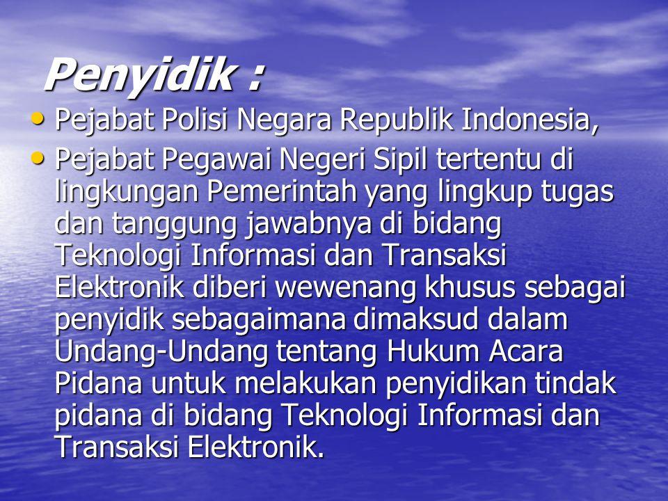 Penyidik : Pejabat Polisi Negara Republik Indonesia, Pejabat Polisi Negara Republik Indonesia, Pejabat Pegawai Negeri Sipil tertentu di lingkungan Pemerintah yang lingkup tugas dan tanggung jawabnya di bidang Teknologi Informasi dan Transaksi Elektronik diberi wewenang khusus sebagai penyidik sebagaimana dimaksud dalam Undang-Undang tentang Hukum Acara Pidana untuk melakukan penyidikan tindak pidana di bidang Teknologi Informasi dan Transaksi Elektronik.