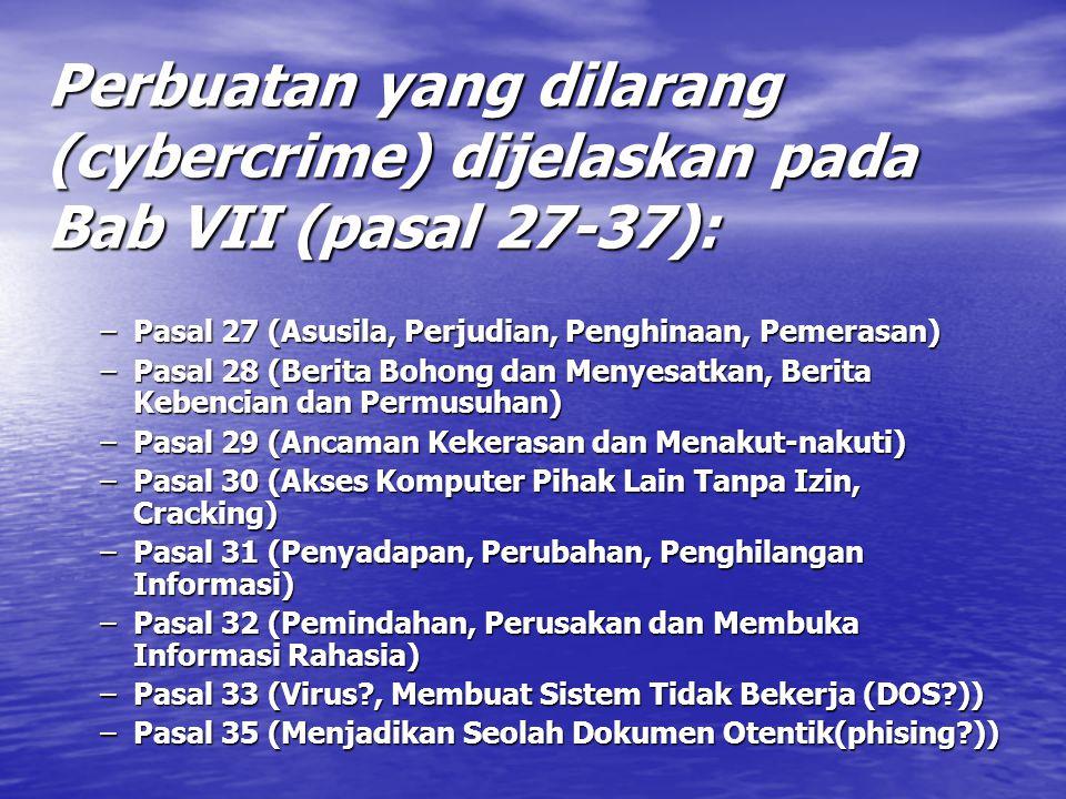 Perbuatan yang dilarang (cybercrime) dijelaskan pada Bab VII (pasal 27-37): –Pasal 27 (Asusila, Perjudian, Penghinaan, Pemerasan) –Pasal 28 (Berita Bohong dan Menyesatkan, Berita Kebencian dan Permusuhan) –Pasal 29 (Ancaman Kekerasan dan Menakut-nakuti) –Pasal 30 (Akses Komputer Pihak Lain Tanpa Izin, Cracking) –Pasal 31 (Penyadapan, Perubahan, Penghilangan Informasi) –Pasal 32 (Pemindahan, Perusakan dan Membuka Informasi Rahasia) –Pasal 33 (Virus?, Membuat Sistem Tidak Bekerja (DOS?)) –Pasal 35 (Menjadikan Seolah Dokumen Otentik(phising?))