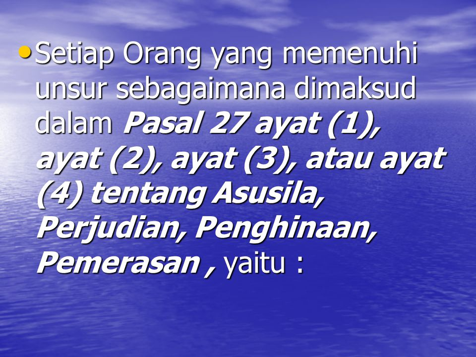 Setiap Orang yang memenuhi unsur sebagaimana dimaksud dalam Pasal 27 ayat (1), ayat (2), ayat (3), atau ayat (4) tentang Asusila, Perjudian, Penghinaan, Pemerasan, yaitu : Setiap Orang yang memenuhi unsur sebagaimana dimaksud dalam Pasal 27 ayat (1), ayat (2), ayat (3), atau ayat (4) tentang Asusila, Perjudian, Penghinaan, Pemerasan, yaitu :