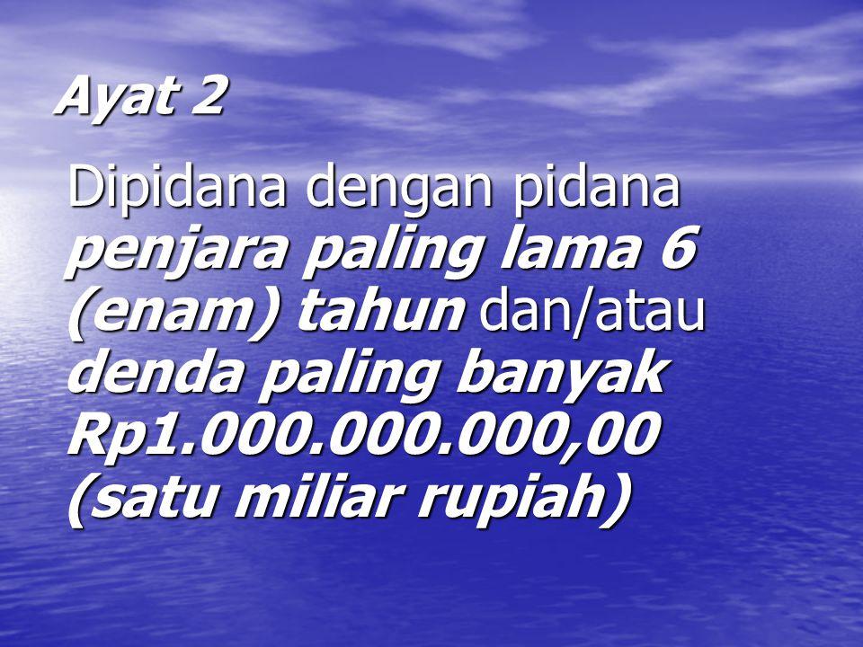 Ayat 2 Dipidana dengan pidana penjara paling lama 6 (enam) tahun dan/atau denda paling banyak Rp1.000.000.000,00 (satu miliar rupiah) Dipidana dengan pidana penjara paling lama 6 (enam) tahun dan/atau denda paling banyak Rp1.000.000.000,00 (satu miliar rupiah)