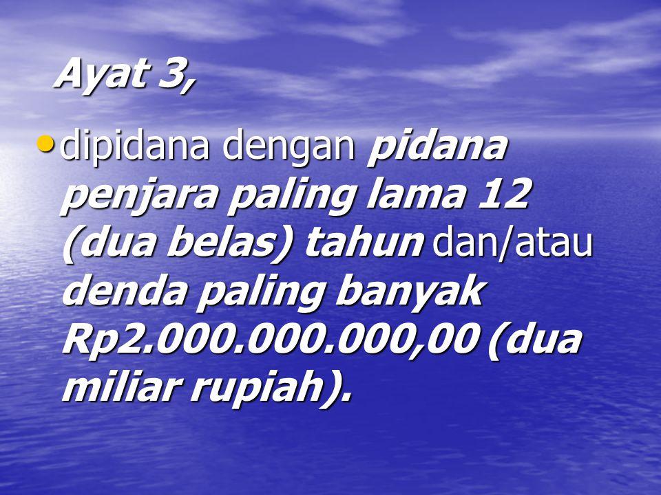 Ayat 3, Ayat 3, dipidana dengan pidana penjara paling lama 12 (dua belas) tahun dan/atau denda paling banyak Rp2.000.000.000,00 (dua miliar rupiah).