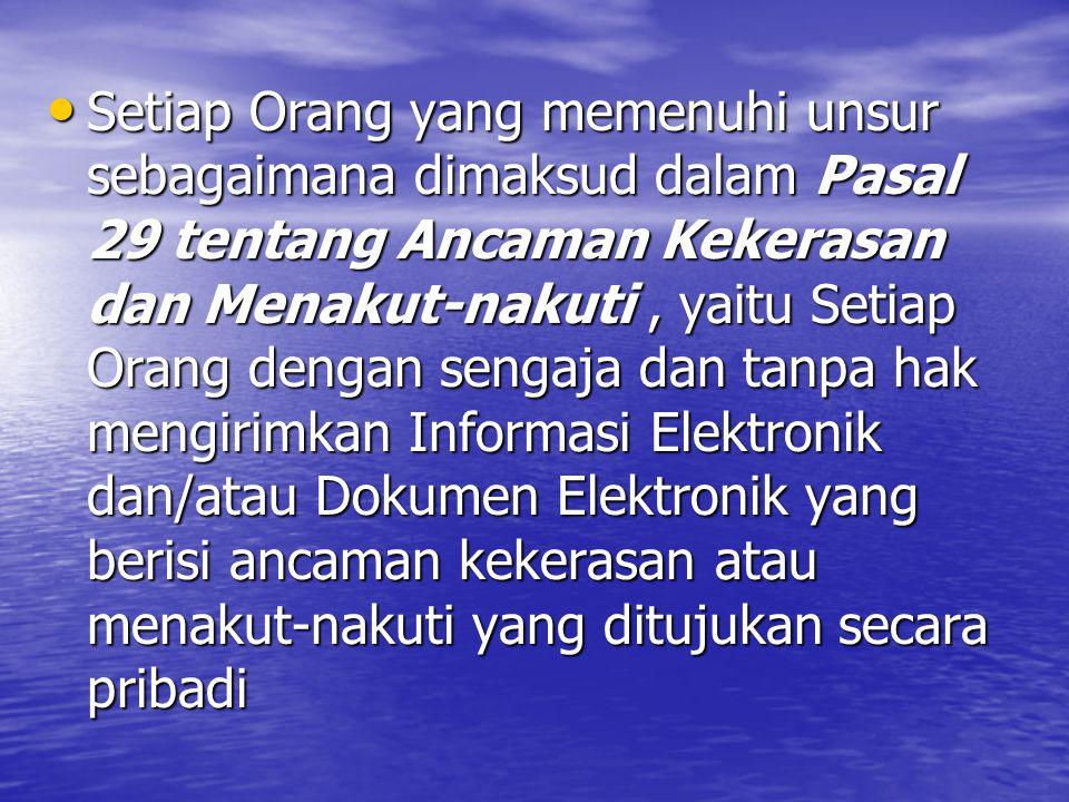 Setiap Orang yang memenuhi unsur sebagaimana dimaksud dalam Pasal 29 tentang Ancaman Kekerasan dan Menakut-nakuti, yaitu Setiap Orang dengan sengaja dan tanpa hak mengirimkan Informasi Elektronik dan/atau Dokumen Elektronik yang berisi ancaman kekerasan atau menakut-nakuti yang ditujukan secara pribadi Setiap Orang yang memenuhi unsur sebagaimana dimaksud dalam Pasal 29 tentang Ancaman Kekerasan dan Menakut-nakuti, yaitu Setiap Orang dengan sengaja dan tanpa hak mengirimkan Informasi Elektronik dan/atau Dokumen Elektronik yang berisi ancaman kekerasan atau menakut-nakuti yang ditujukan secara pribadi
