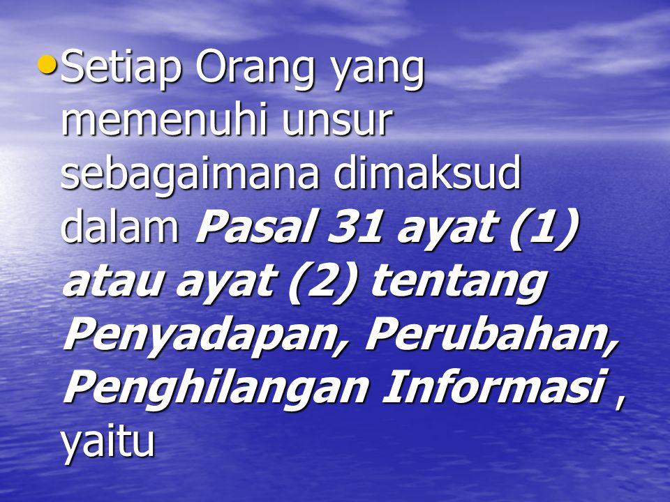 Setiap Orang yang memenuhi unsur sebagaimana dimaksud dalam Pasal 31 ayat (1) atau ayat (2) tentang Penyadapan, Perubahan, Penghilangan Informasi, yaitu Setiap Orang yang memenuhi unsur sebagaimana dimaksud dalam Pasal 31 ayat (1) atau ayat (2) tentang Penyadapan, Perubahan, Penghilangan Informasi, yaitu