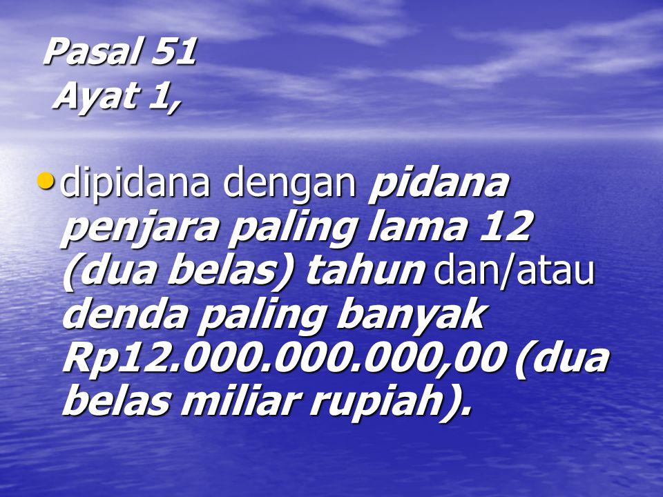Pasal 51 Ayat 1, dipidana dengan pidana penjara paling lama 12 (dua belas) tahun dan/atau denda paling banyak Rp12.000.000.000,00 (dua belas miliar rupiah).