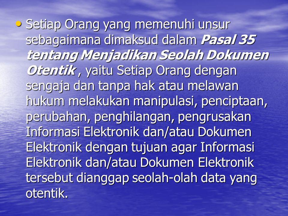 Setiap Orang yang memenuhi unsur sebagaimana dimaksud dalam Pasal 35 tentang Menjadikan Seolah Dokumen Otentik, yaitu Setiap Orang dengan sengaja dan tanpa hak atau melawan hukum melakukan manipulasi, penciptaan, perubahan, penghilangan, pengrusakan Informasi Elektronik dan/atau Dokumen Elektronik dengan tujuan agar Informasi Elektronik dan/atau Dokumen Elektronik tersebut dianggap seolah-olah data yang otentik.