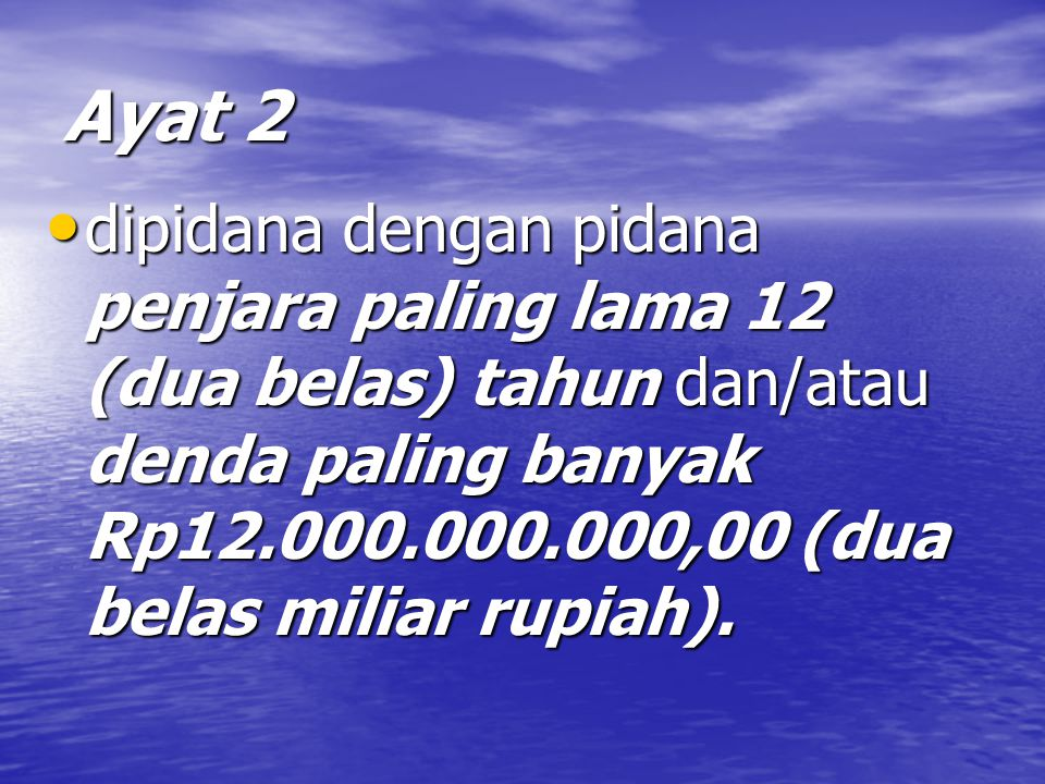 Ayat 2 dipidana dengan pidana penjara paling lama 12 (dua belas) tahun dan/atau denda paling banyak Rp12.000.000.000,00 (dua belas miliar rupiah).