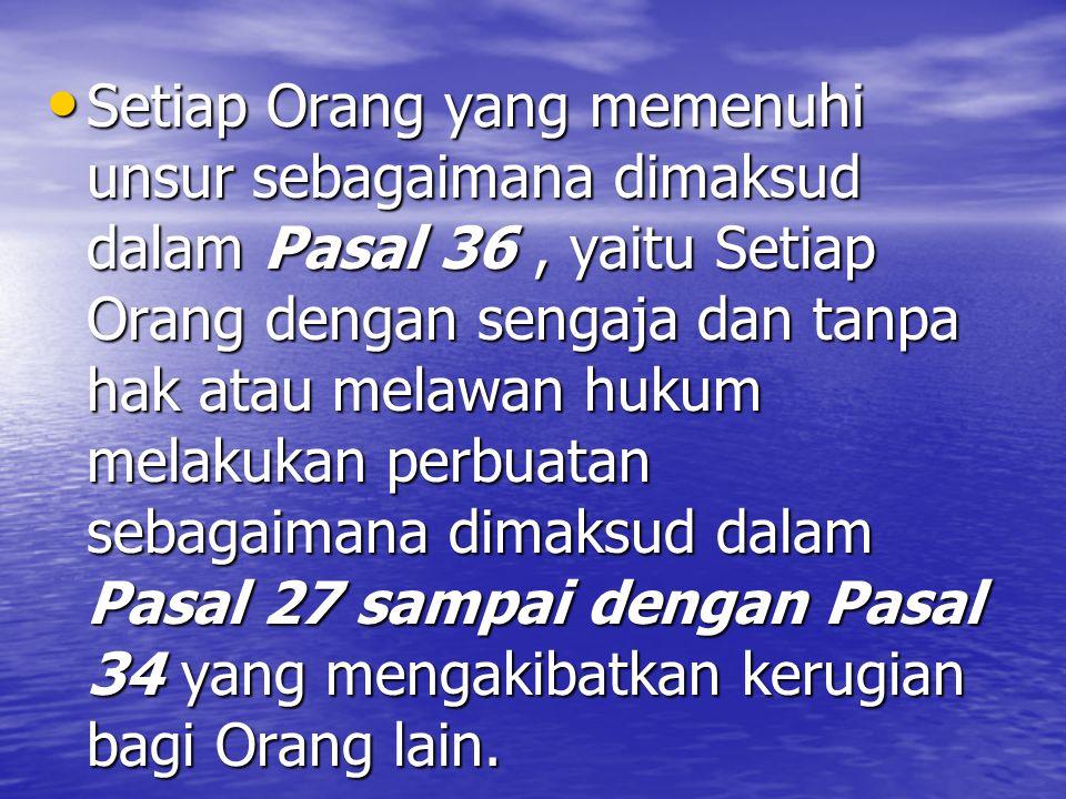 Setiap Orang yang memenuhi unsur sebagaimana dimaksud dalam Pasal 36, yaitu Setiap Orang dengan sengaja dan tanpa hak atau melawan hukum melakukan perbuatan sebagaimana dimaksud dalam Pasal 27 sampai dengan Pasal 34 yang mengakibatkan kerugian bagi Orang lain.