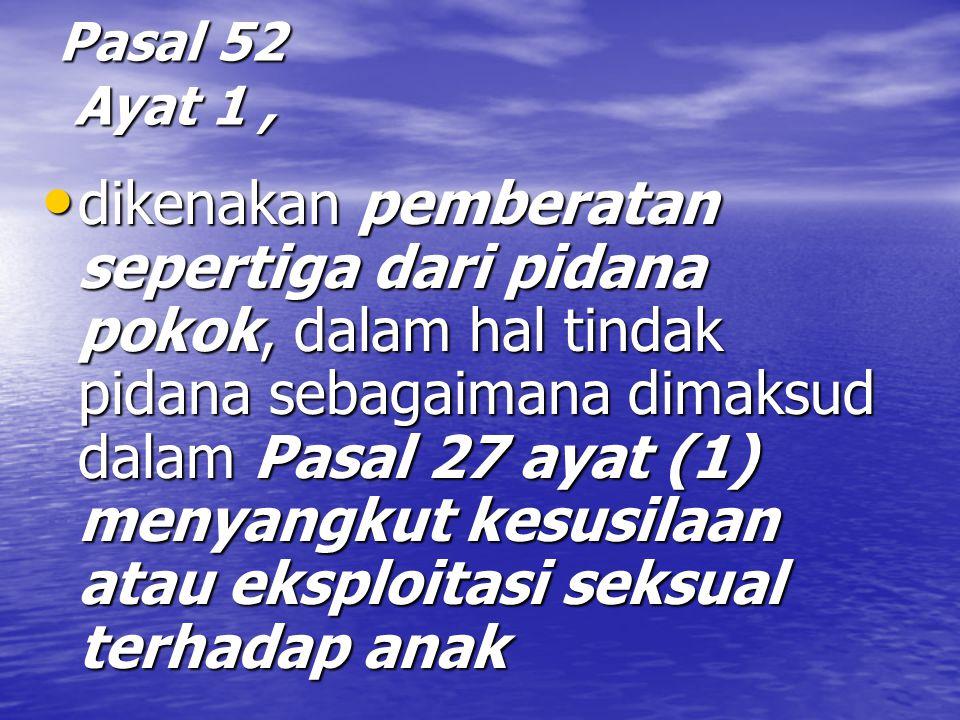 Pasal 52 Ayat 1, dikenakan pemberatan sepertiga dari pidana pokok, dalam hal tindak pidana sebagaimana dimaksud dalam Pasal 27 ayat (1) menyangkut kesusilaan atau eksploitasi seksual terhadap anak dikenakan pemberatan sepertiga dari pidana pokok, dalam hal tindak pidana sebagaimana dimaksud dalam Pasal 27 ayat (1) menyangkut kesusilaan atau eksploitasi seksual terhadap anak