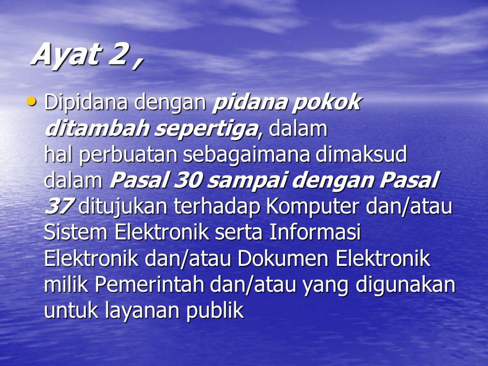 Ayat 2, Dipidana dengan pidana pokok ditambah sepertiga, dalam hal perbuatan sebagaimana dimaksud dalam Pasal 30 sampai dengan Pasal 37 ditujukan terhadap Komputer dan/atau Sistem Elektronik serta Informasi Elektronik dan/atau Dokumen Elektronik milik Pemerintah dan/atau yang digunakan untuk layanan publik Dipidana dengan pidana pokok ditambah sepertiga, dalam hal perbuatan sebagaimana dimaksud dalam Pasal 30 sampai dengan Pasal 37 ditujukan terhadap Komputer dan/atau Sistem Elektronik serta Informasi Elektronik dan/atau Dokumen Elektronik milik Pemerintah dan/atau yang digunakan untuk layanan publik