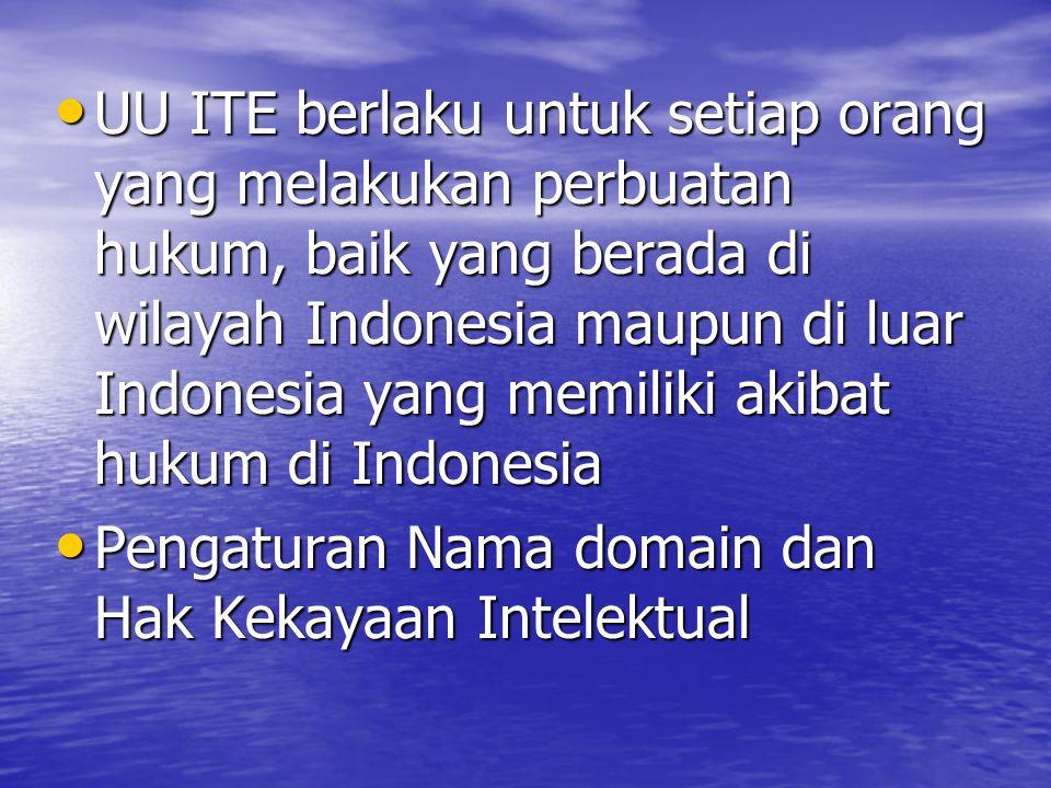 UU ITE berlaku untuk setiap orang yang melakukan perbuatan hukum, baik yang berada di wilayah Indonesia maupun di luar Indonesia yang memiliki akibat hukum di Indonesia UU ITE berlaku untuk setiap orang yang melakukan perbuatan hukum, baik yang berada di wilayah Indonesia maupun di luar Indonesia yang memiliki akibat hukum di Indonesia Pengaturan Nama domain dan Hak Kekayaan Intelektual Pengaturan Nama domain dan Hak Kekayaan Intelektual