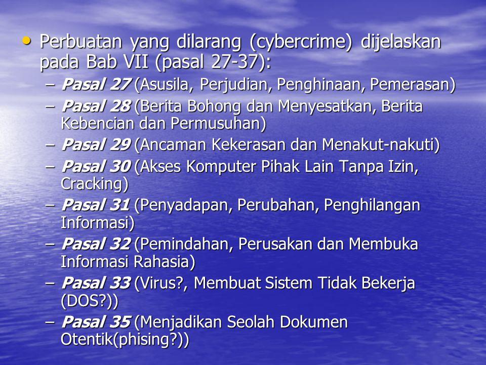 Perbuatan yang dilarang (cybercrime) dijelaskan pada Bab VII (pasal 27-37): Perbuatan yang dilarang (cybercrime) dijelaskan pada Bab VII (pasal 27-37): –Pasal 27 (Asusila, Perjudian, Penghinaan, Pemerasan) –Pasal 28 (Berita Bohong dan Menyesatkan, Berita Kebencian dan Permusuhan) –Pasal 29 (Ancaman Kekerasan dan Menakut-nakuti) –Pasal 30 (Akses Komputer Pihak Lain Tanpa Izin, Cracking) –Pasal 31 (Penyadapan, Perubahan, Penghilangan Informasi) –Pasal 32 (Pemindahan, Perusakan dan Membuka Informasi Rahasia) –Pasal 33 (Virus?, Membuat Sistem Tidak Bekerja (DOS?)) –Pasal 35 (Menjadikan Seolah Dokumen Otentik(phising?))