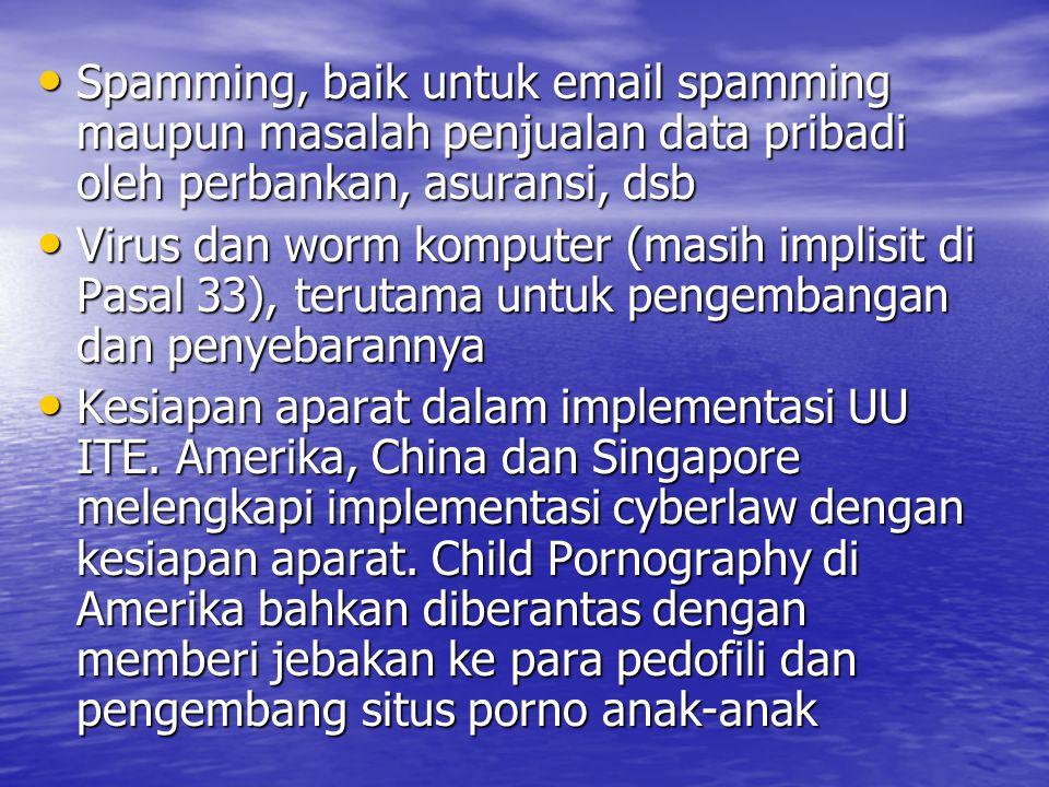 Spamming, baik untuk email spamming maupun masalah penjualan data pribadi oleh perbankan, asuransi, dsb Spamming, baik untuk email spamming maupun masalah penjualan data pribadi oleh perbankan, asuransi, dsb Virus dan worm komputer (masih implisit di Pasal 33), terutama untuk pengembangan dan penyebarannya Virus dan worm komputer (masih implisit di Pasal 33), terutama untuk pengembangan dan penyebarannya Kesiapan aparat dalam implementasi UU ITE.