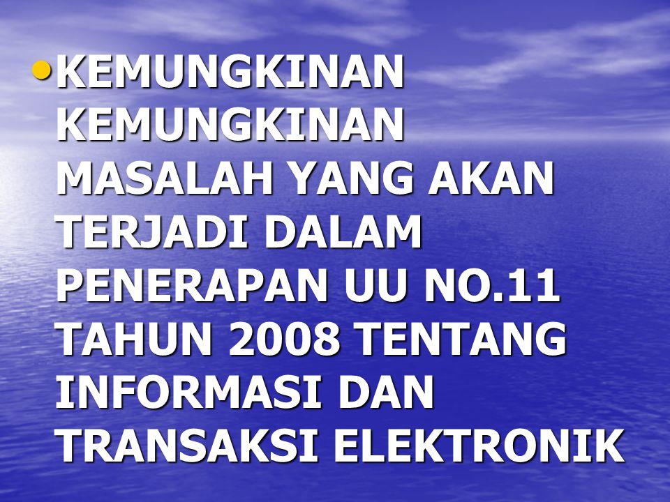 KEMUNGKINAN KEMUNGKINAN MASALAH YANG AKAN TERJADI DALAM PENERAPAN UU NO.11 TAHUN 2008 TENTANG INFORMASI DAN TRANSAKSI ELEKTRONIK KEMUNGKINAN KEMUNGKINAN MASALAH YANG AKAN TERJADI DALAM PENERAPAN UU NO.11 TAHUN 2008 TENTANG INFORMASI DAN TRANSAKSI ELEKTRONIK