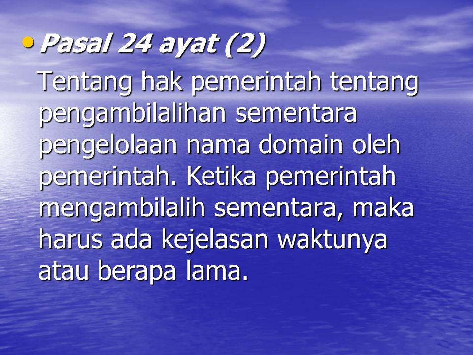 Pasal 24 ayat (2) Pasal 24 ayat (2) Tentang hak pemerintah tentang pengambilalihan sementara pengelolaan nama domain oleh pemerintah.