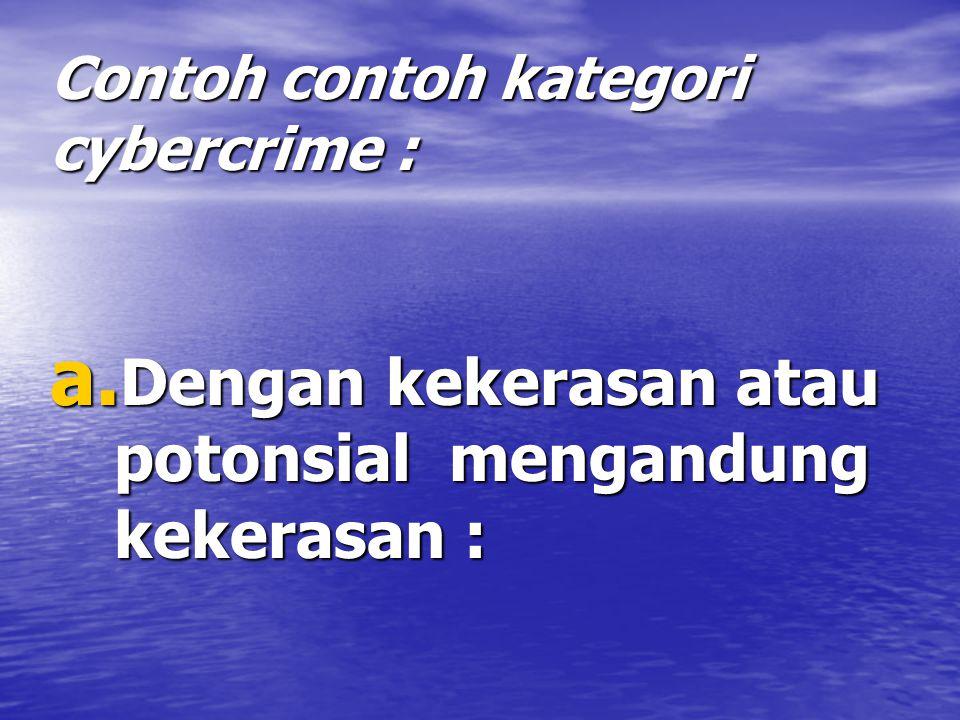 Contoh contoh kategori cybercrime : a. Dengan kekerasan atau potonsial mengandung kekerasan :