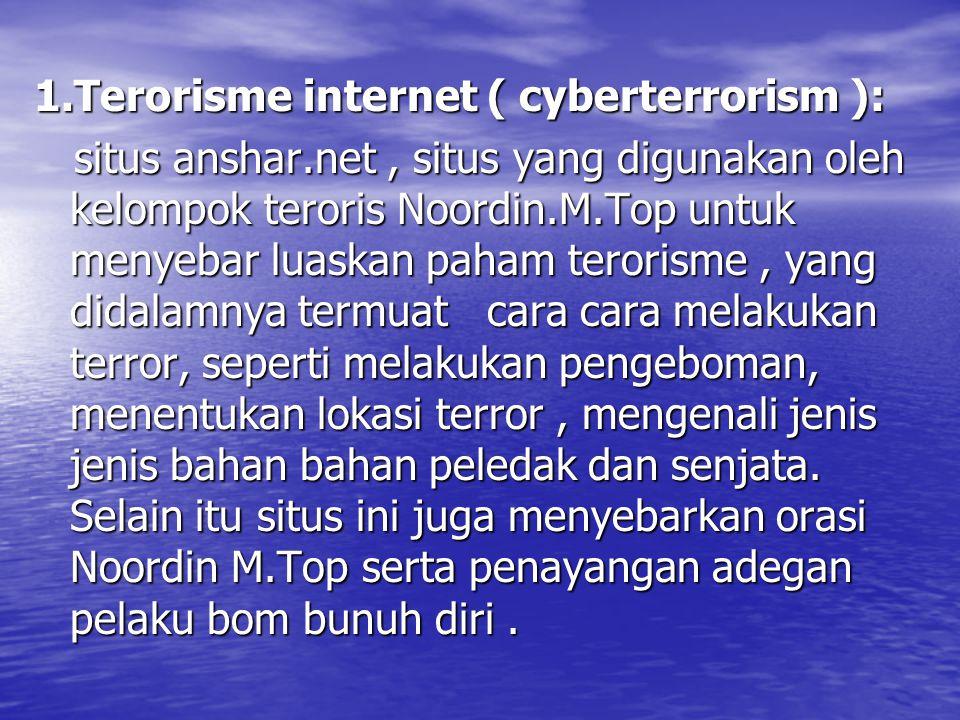 1.Terorisme internet ( cyberterrorism ): situs anshar.net, situs yang digunakan oleh kelompok teroris Noordin.M.Top untuk menyebar luaskan paham terorisme, yang didalamnya termuat cara cara melakukan terror, seperti melakukan pengeboman, menentukan lokasi terror, mengenali jenis jenis bahan bahan peledak dan senjata.