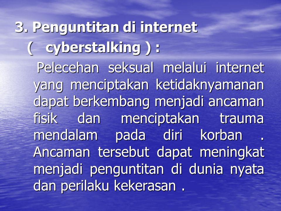3. Penguntitan di internet ( cyberstalking ) : ( cyberstalking ) : Pelecehan seksual melalui internet yang menciptakan ketidaknyamanan dapat berkemban