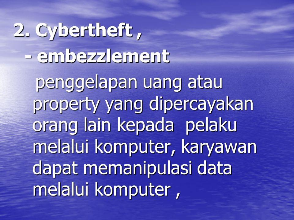 2. Cybertheft, - embezzlement - embezzlement penggelapan uang atau property yang dipercayakan orang lain kepada pelaku melalui komputer, karyawan dapa